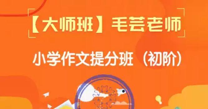 毛芸老师小学作文提分班初阶课程,MP4视频+PDF文档百度云